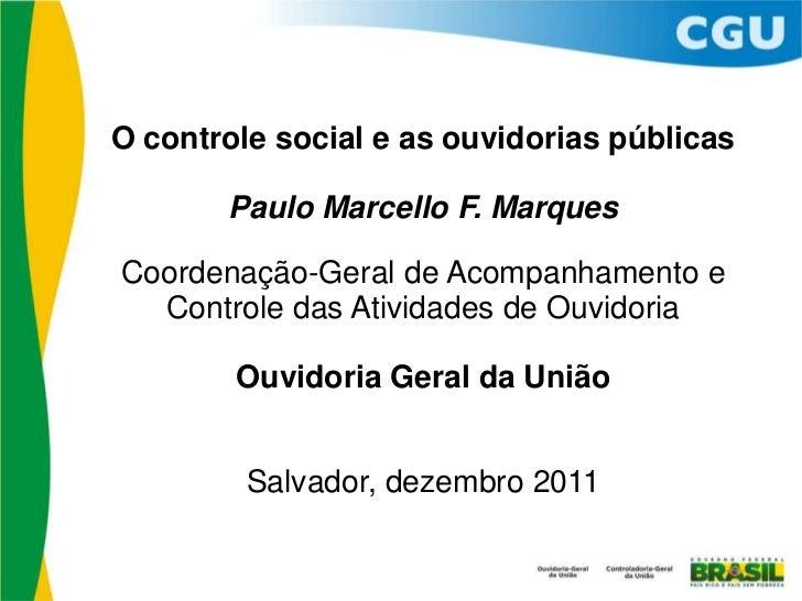 O controle social e as ouvidorias públicas       Paulo Marcello F. MarquesCoordenação-Geral de Acompanhamento e  Controle ...