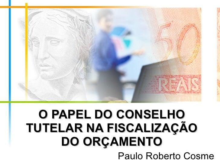 O PAPEL DO CONSELHO TUTELAR NA FISCALIZAÇÃO DO ORÇAMENTO Paulo Roberto Cosme