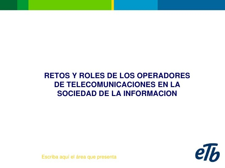 RETOS Y ROLES DE LOS OPERADORES    DE TELECOMUNICACIONES EN LA     SOCIEDAD DE LA INFORMACION     Escriba aquí el área que...