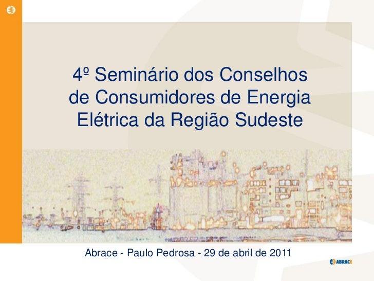 4º Seminário dos Conselhosde Consumidores de Energia Elétrica da Região Sudeste Abrace - Paulo Pedrosa - 29 de abril de 2011