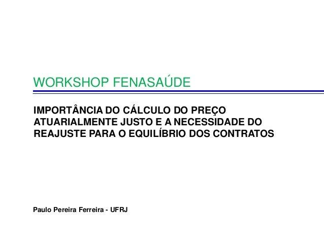 WORKSHOP FENASAÚDE Paulo Pereira Ferreira - UFRJ IMPORTÂNCIA DO CÁLCULO DO PREÇO ATUARIALMENTE JUSTO E A NECESSIDADE DO RE...