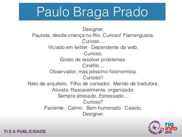 Paulo Braga Prado Designer. Paulista, desde criança no Rio. Curioso! Flamenguista. Curioso… Viciado em twitter. Dependente...