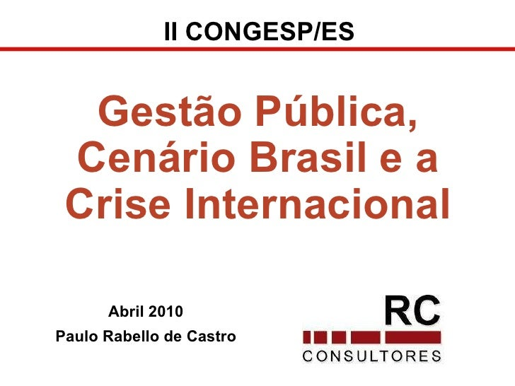 Abril 2010 Paulo Rabello de Castro Gestão Pública, Cenário Brasil e a Crise Internacional II CONGESP/ES