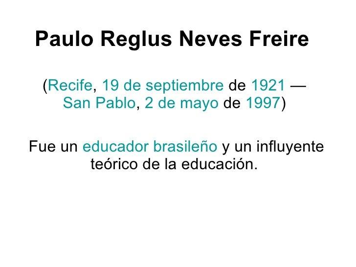 Paulo Reglus Neves Freire   ( Recife ,  19 de septiembre  de  1921  —  San Pablo ,  2 de mayo  de  1997 )  Fue un  educado...