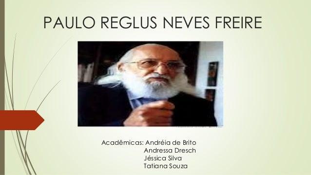 PAULO REGLUS NEVES FREIRE Acadêmicas: Andréia de Brito Andressa Dresch Jéssica Silva Tatiana Souza