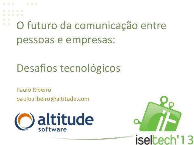 O futuro da comunicação entrepessoas e empresas:Desafios tecnológicosPaulo Ribeiropaulo.ribeiro@altitude.com