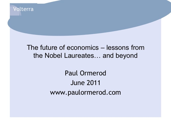 The future of economics – lessons from  the Nobel Laureates… and beyond          Paul Ormerod            June 2011       w...
