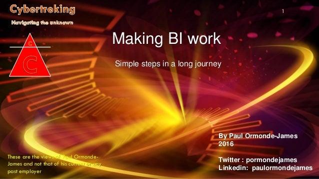 By Paul Ormonde-James 2016 Twitter : pormondejames Linkedin: paulormondejames 1 Making BI work Simple steps in a long jour...