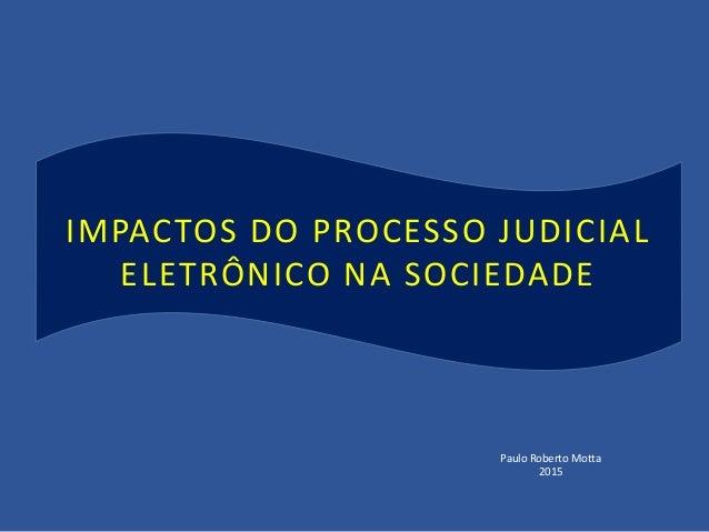 IMPACTOS DO PROCESSO JUDICIAL ELETRÔNICO NA SOCIEDADE Paulo Roberto Motta 2015