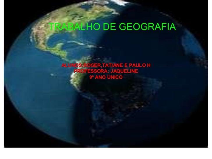 ALUNOS:ROGER,TATIANE E PAULO H PROFESSORA: JAQUELINE 9º ANO ÚNICO TRABALHO DE GEOGRAFIA