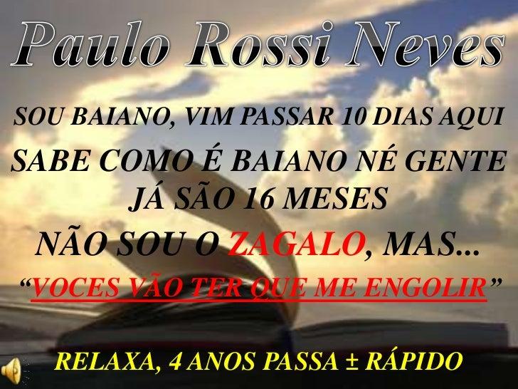 Paulo Rossi Neves<br />SOU BAIANO, VIM PASSAR 10 DIAS AQUI<br />SABE COMO É BAIANO NÉ GENTE<br />JÁ SÃO 16 MESES<br />NÃO ...