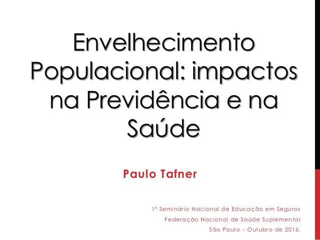 Envelhecimento Populacional: impactos na Previdência e na Saúde Paulo Tafner 1º Seminário Nacional de Educação em Seguros ...