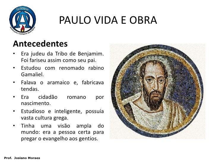 PAULO VIDA E OBRA<br />Antecedentes <br />Era judeu da Tribo de Benjamim. Foi fariseu assim como seu pai. <br />Estudou c...