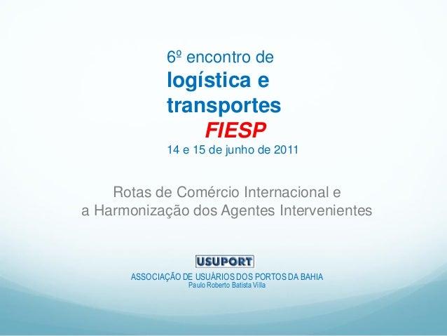 6º encontro de logística e transportes FIESP 14 e 15 de junho de 2011 Rotas de Comércio Internacional e a Harmonização dos...