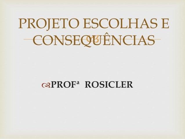  PROFª ROSICLER PROJETO ESCOLHAS E CONSEQUÊNCIAS
