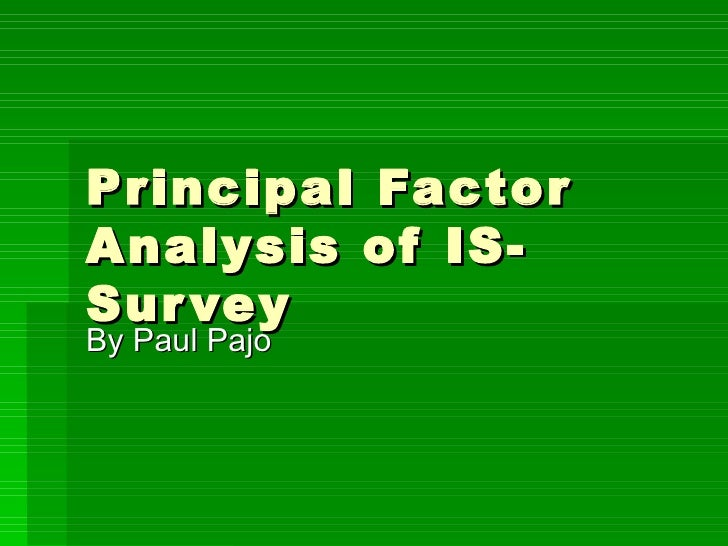 Principal Factor Analysis of IS-Survey By Paul Pajo