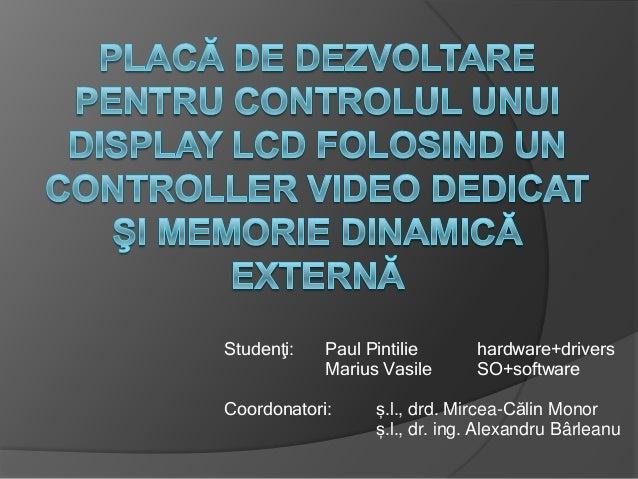 Studenţi:  Paul Pintilie Marius Vasile  Coordonatori:  hardware+drivers SO+software  ș.l., drd. Mircea-Călin Monor ș.l., d...