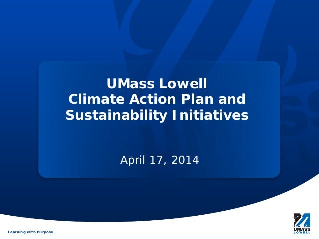Learning with PurposeLearning with Purpose UMass Lowell Climate Action Plan and Sustainability Initiatives April 17, 2014
