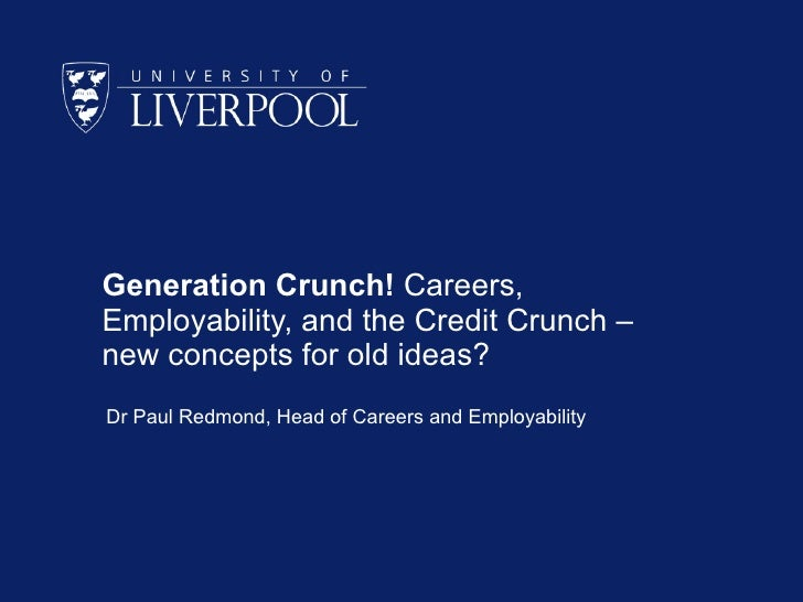 Generation Crunch! Careers, Employability, and the Credit Crunch – new concepts for old ideas? Dr Paul Redmond, Head of Ca...
