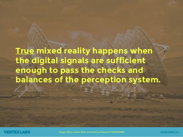 True mixed reality happens when the digital signals are sufficient enough to pass the checks and balances of the perceptio...