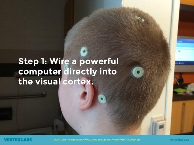 Step 1: Wire a powerful computer directly into the visual cortex. Brain Jacks • Image: https://www.flickr.com/photos/minne...