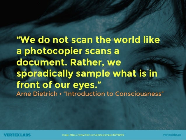 """""""We do not scan the world like a photocopier scans a document. Rather, we sporadically sample what is in front of our eyes..."""
