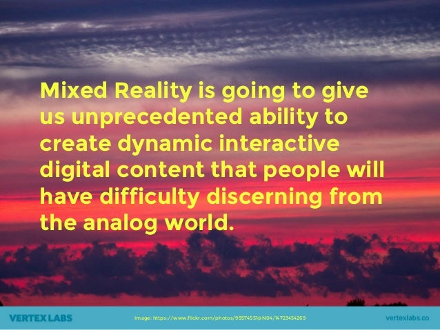 Mixed Reality is going to give us unprecedented ability to create dynamic interactive digital content that people will hav...