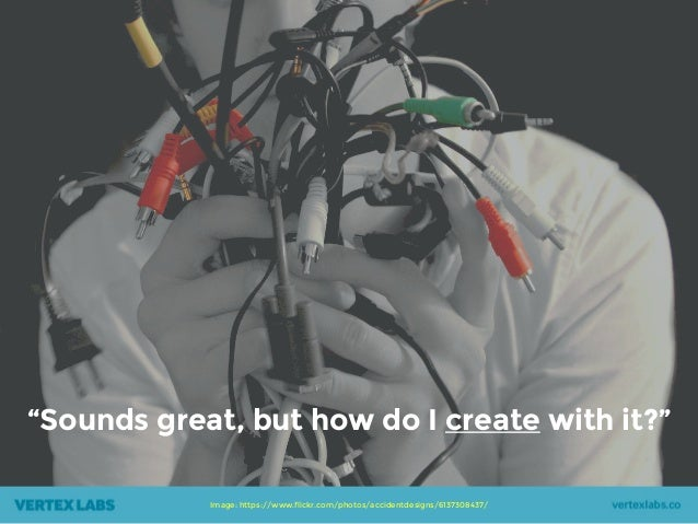 """Image: https://www.flickr.com/photos/accidentdesigns/6137308437/ """"Sounds great, but how do I create with it?"""""""