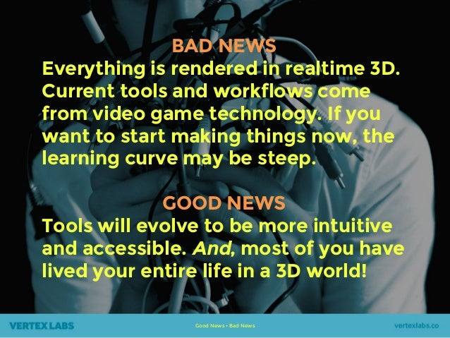 Good News • Bad News BAD NEWS Everything is rendered in realtime 3D. Current tools and workflows come from video game tech...