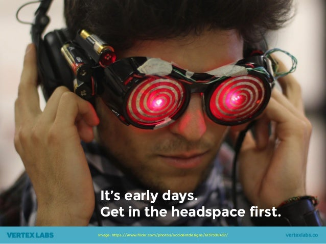 Image: https://www.flickr.com/photos/accidentdesigns/6137308437/ It's early days. Get in the headspace first.