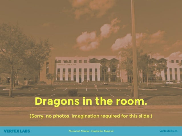 Dragons in the room. (Sorry, no photos. Imagination required for this slide.) Photos Not Allowed • Imagination Required