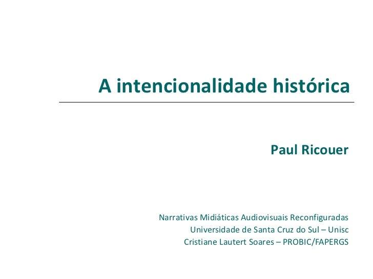 A intencionalidade histórica                                  Paul Ricouer      Narrativas Midiáticas Audiovisuais Reconfi...
