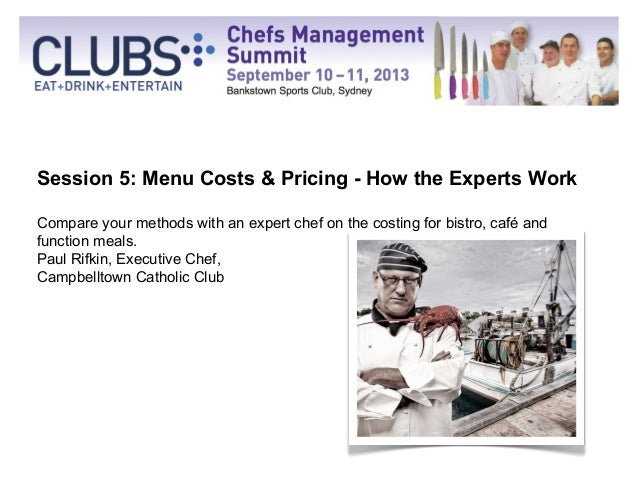 Session 5: Menu Costs & Pricing - How the Experts Work Compare your methods with an expert chef on the costing for bistro,...