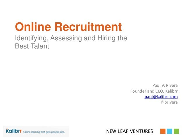 Online Recruitment Identifying, Assessing and Hiring the Best Talent Paul V. Rivera Founder and CEO, Kalibrr paul@kalibrr....