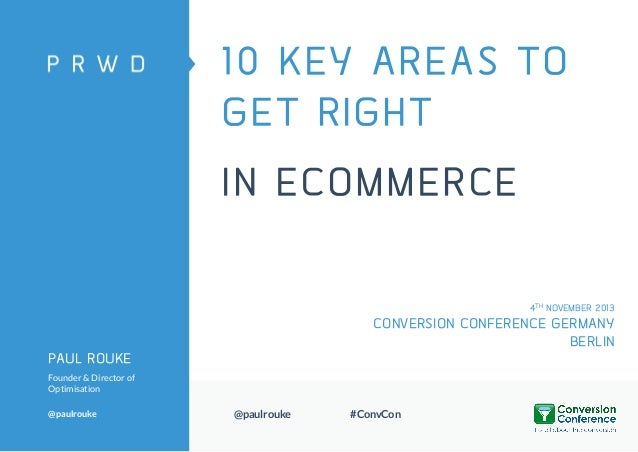 10 KEY AREAS TO GET RIGHT IN ECOMMERCE 4TH NOVEMBER 2013  CONVERSION CONFERENCE GERMANY BERLIN PAUL ROUKE Founder & Direct...