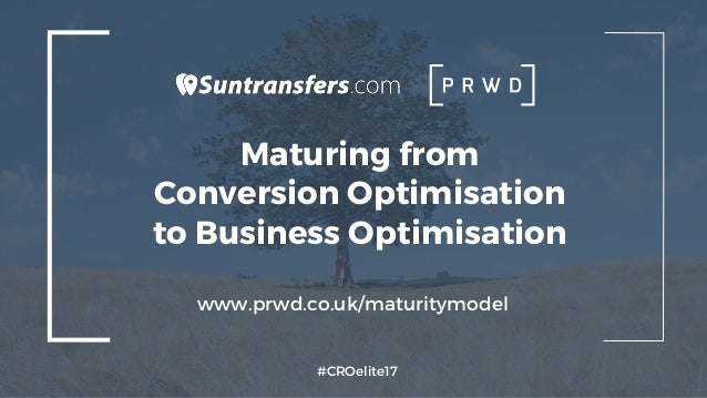 Maturing from Conversion Optimisation to Business Optimisation #CROelite17 www.prwd.co.uk/maturitymodel