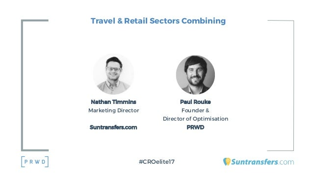 Travel & Retail Sectors Combining Paul Rouke Founder & Director of Optimisation PRWD #CROelite17 Nathan Timmins Marketing ...