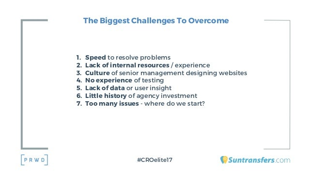 The Biggest Challenges To Overcome 1. Speed to resolve problems 2. Lack of internal resources / experience 3. Culture of s...