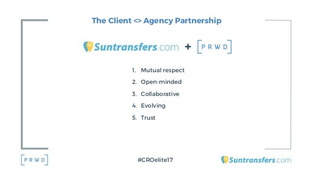 The Client <> Agency Partnership 1. Mutual respect 2. Open-minded 3. Collaborative 4. Evolving 5. Trust + #CROelite17