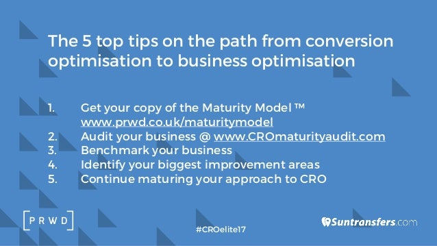 1. Get your copy of the Maturity Model ™ www.prwd.co.uk/maturitymodel 2. Audit your business @ www.CROmaturityaudit.com 3....