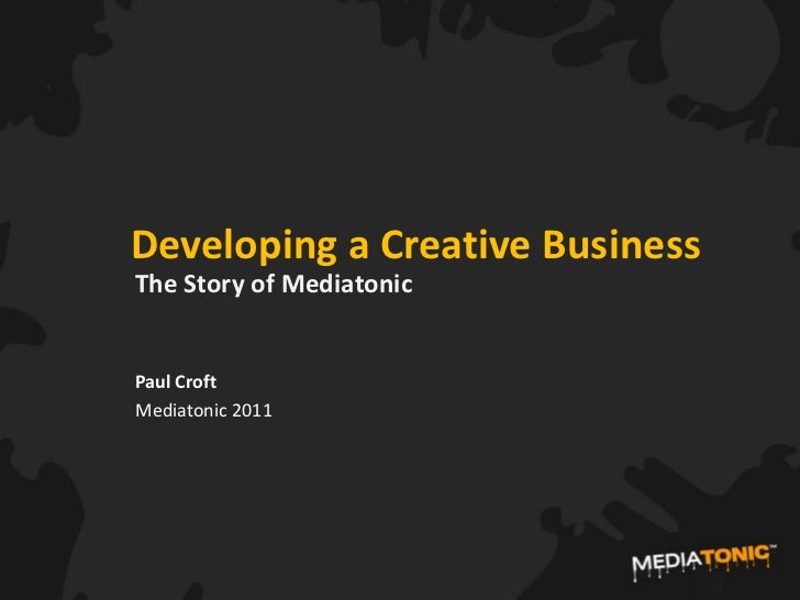 Developing a Creative BusinessThe Story of MediatonicPaul CroftMediatonic 2011