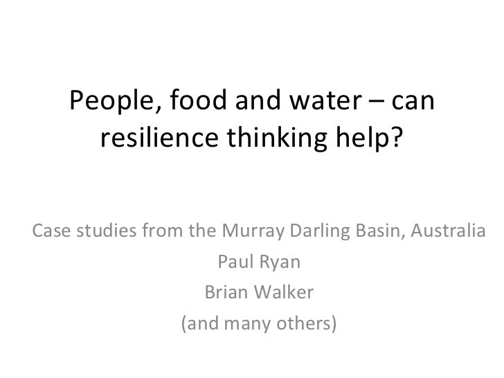 People, food and water – can resilience thinking help? Case studies from the Murray Darling Basin, Australia Paul Ryan Bri...