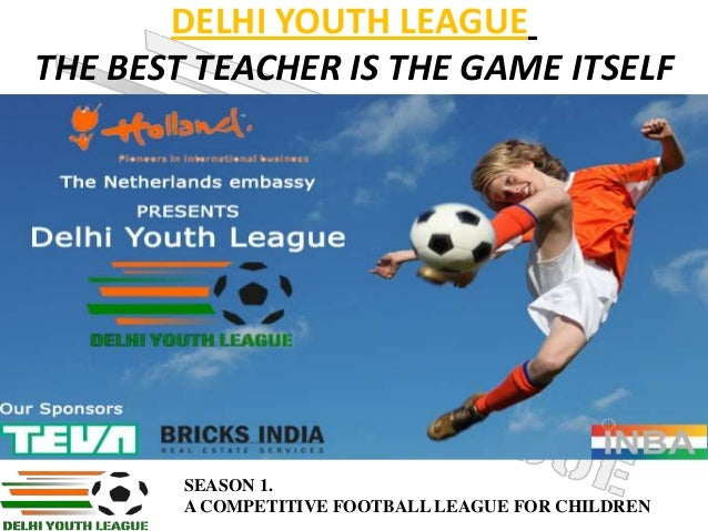 DELHI YOUTH LEAGUE THE BEST TEACHER IS THE GAME ITSELF  SEASON 1. A COMPETITIVE FOOTBALL LEAGUE FOR CHILDREN