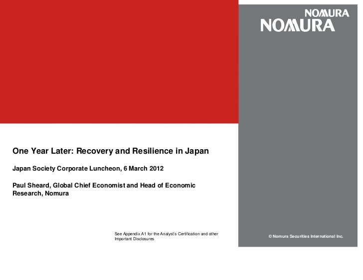 One Year Later: Recovery and Resilience in JapanJapan Society Corporate Luncheon, 6 March 2012Paul Sheard, Global Chief Ec...