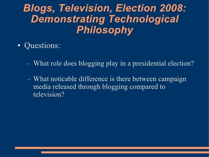 Blogs, Television, Election 2008: Demonstrating Technological Philosophy <ul><li>Questions: </li></ul><ul><ul><li>What rol...