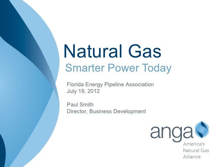 Natural GasSmarter Power TodayFlorida Energy Pipeline AssociationJuly 19, 2012Paul SmithDirector, Business Development
