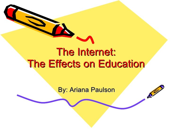 The Internet: The Effects on Education By: Ariana Paulson