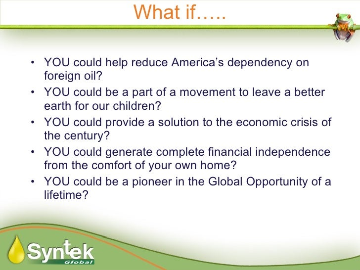 What if….. <ul><li>YOU could help reduce America's dependency on foreign oil? </li></ul><ul><li>YOU could be a part of a m...