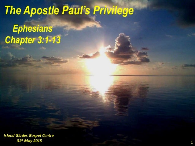 The Apostle Paul's Privilege Ephesians Chapter 3:1-13 Island Glades Gospel Centre 31st May 2015 1