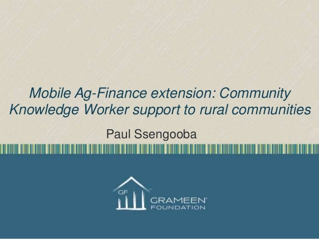 Mobile Ag-Finance extension: Community Knowledge Worker support to rural communities Paul Ssengooba